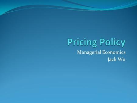 Managerial Economics Jack Wu. Pricing Policy uniform pricing complete price discrimination direct segment discrimination indirect segment discrimination.