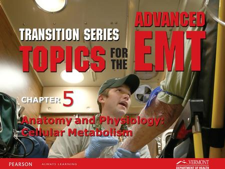 TRANSITION SERIES Topics for the Advanced EMT CHAPTER Anatomy and Physiology: Cellular Metabolism 5 5.