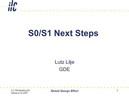 ILC PM Meeting S0 Webex 8.10.2007 Global Design Effort 1 S0/S1 Next Steps Lutz Lilje GDE.