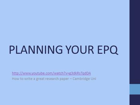 PLANNING YOUR EPQ  How to write a great research paper – Cambridge Uni.