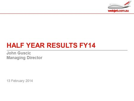 HALF YEAR RESULTS FY14 John Guscic Managing Director 13 February 2014 0.