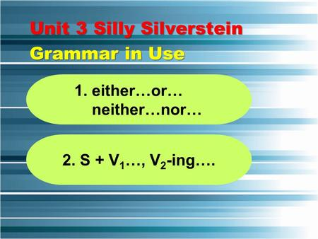 Unit 3 Silly Silverstein Grammar in Use 1. either…or… neither…nor… 2. S + V 1 …, V 2 -ing….