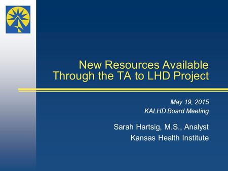 New Resources Available Through the TA to LHD Project May 19, 2015 KALHD Board Meeting Sarah Hartsig, M.S., Analyst Kansas Health Institute.