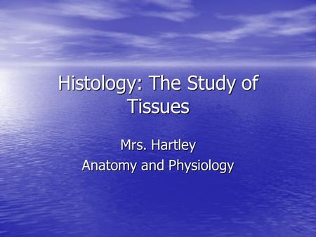Histology: The Study of Tissues Mrs. Hartley Anatomy and Physiology.