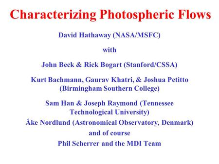 Characterizing Photospheric Flows David Hathaway (NASA/MSFC) with John Beck & Rick Bogart (Stanford/CSSA) Kurt Bachmann, Gaurav Khatri, & Joshua Petitto.