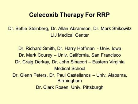 Celecoxib Therapy For RRP Dr. Bettie Steinberg, Dr. Allan Abramson, Dr. Mark Shikowitz LIJ Medical Center Dr. Richard Smith, Dr. Harry Hoffman - Univ.