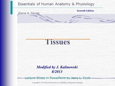 Essentials of Human Anatomy & Physiology Copyright © 2003 Pearson Education, Inc. publishing as Benjamin Cummings Modified by J. Kalinowski 8/2013 Seventh.