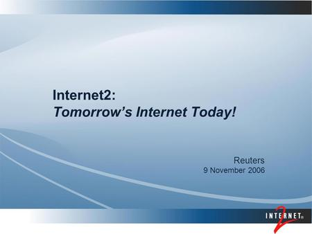 Internet2: Tomorrow's Internet Today! Reuters 9 November 2006.