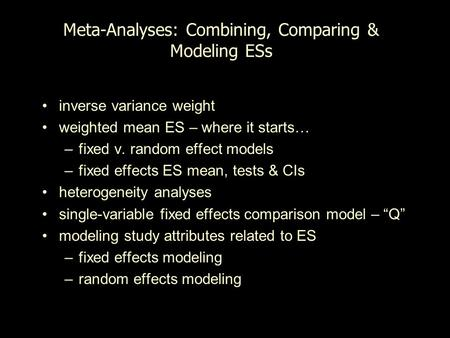 Meta-Analyses: Combining, Comparing & Modeling ESs inverse variance weight weighted mean ES – where it starts… –fixed v. random effect models –fixed effects.