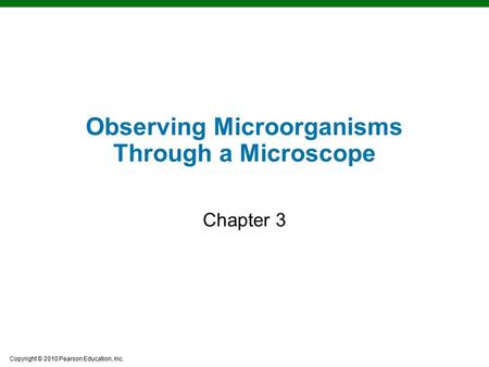 Copyright © 2010 Pearson Education, Inc. Learning Objectives Observing Microorganisms Through a Microscope Chapter 3.