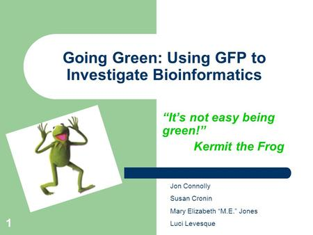 "1 Going Green: Using GFP to Investigate Bioinformatics ""It's not easy being green!"" Kermit the Frog Jon Connolly Susan Cronin Mary Elizabeth ""M.E."" Jones."