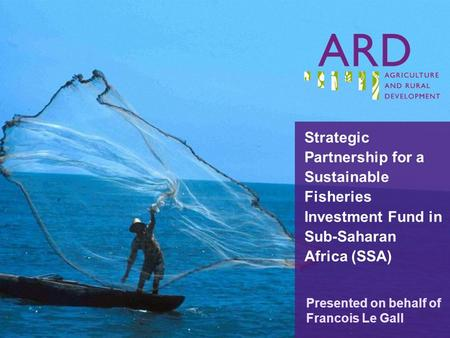 Strategic Partnership for a Sustainable Fisheries Investment Fund in Sub-Saharan Africa (SSA) Presented on behalf of Francois Le Gall.