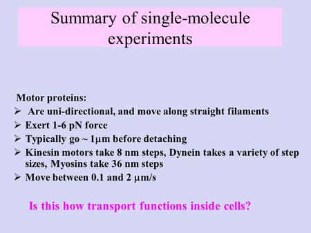 Summary of single-molecule experiments Motor proteins:  Are uni-directional, and move along straight filaments  Exert 1-6 pN force  Typically go ~ 1.