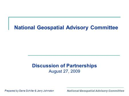 National Geospatial Advisory Committee Discussion of Partnerships August 27, 2009 Prepared by Gene Schiller & Jerry Johnston.