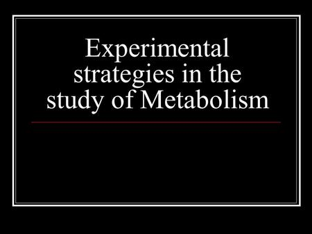 Experimental strategies in the study of Metabolism