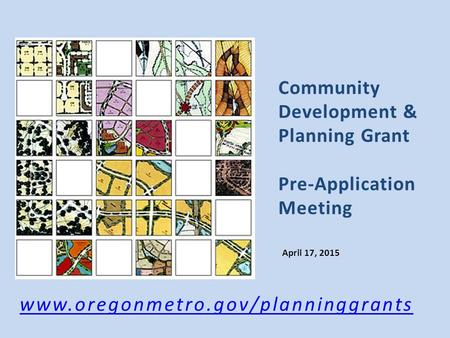 Community Development & Planning Grant Pre-Application Meeting April 17, 2015 www.oregonmetro.gov/planninggrants.