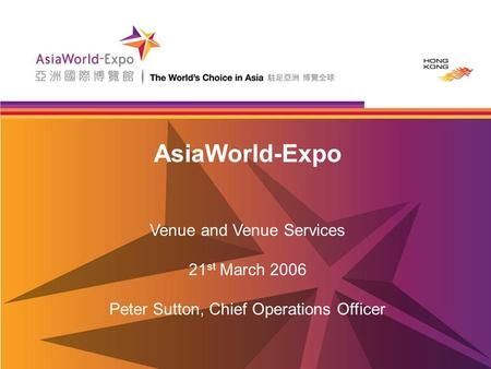AsiaWorld-Expo Venue and Venue Services 21 st March 2006 Peter Sutton, Chief Operations Officer.