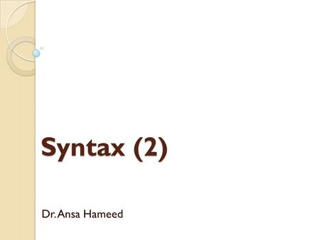 Syntax (2) Dr. Ansa Hameed. Previously… From Morphology to Syntax Syntax??? Importance of Syntax Study Importance of Syntax Rules Paradigmatic view of.