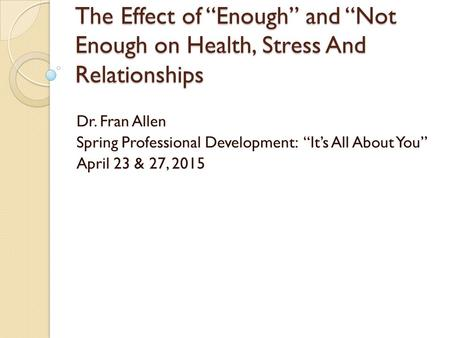 "The Effect of ""Enough"" and ""Not Enough on Health, Stress And Relationships Dr. Fran Allen Spring Professional Development: ""It's All About You"" April 23."