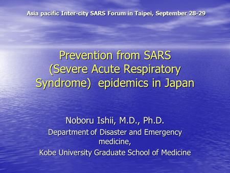 Prevention from SARS (Severe Acute Respiratory Syndrome) epidemics in Japan Noboru Ishii, M.D., Ph.D. Department of Disaster and Emergency medicine, Kobe.
