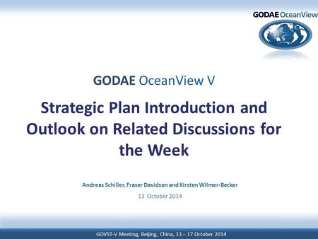 GOVST-V Meeting, Beijing, China, 13 – 17 October 2014 GODAE OceanView V Strategic Plan Introduction and Outlook on Related Discussions for the Week Andreas.