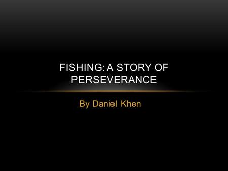 By Daniel Khen FISHING: A STORY OF PERSEVERANCE. Time to go fishing!