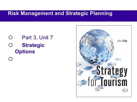  Part 3, Unit 7  Strategic Options  Risk Management and Strategic Planning.