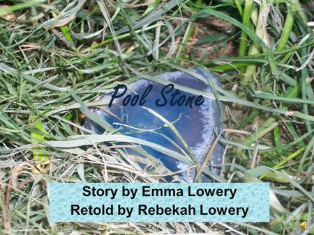 Pool Stone Story by Emma Lowery Retold by Rebekah Lowery.