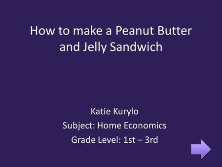 How to make a Peanut Butter and Jelly Sandwich Katie Kurylo Subject: Home Economics Grade Level: 1st – 3rd.