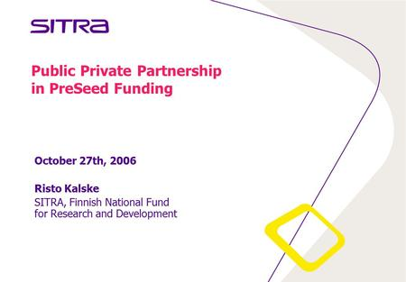 Public Private Partnership in PreSeed Funding October 27th, 2006 Risto Kalske SITRA, Finnish National Fund for Research and Development.