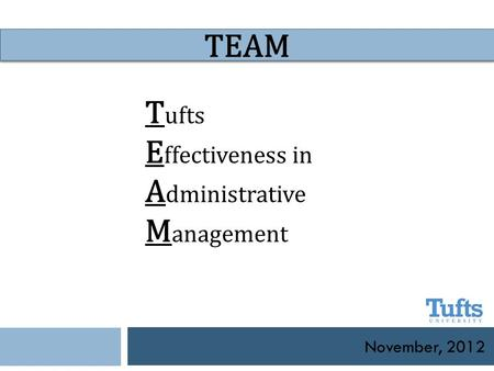 November, 2012 TEAM T ufts E ffectiveness in A dministrative M anagement.
