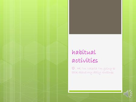 habitual activities. Hi I'm Valeria I'm going to talk about my daily routines.