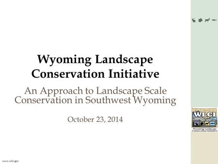 Www.wlci.gov Wyoming Landscape Conservation Initiative An Approach to Landscape Scale Conservation in Southwest Wyoming October 23, 2014.