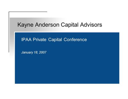 IPAA Private Capital Conference January 18, 2007 Kayne Anderson Capital Advisors.