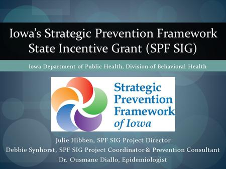Julie Hibben, SPF SIG Project Director Debbie Synhorst, SPF SIG Project Coordinator & Prevention Consultant Dr. Ousmane Diallo, Epidemiologist Iowa's Strategic.