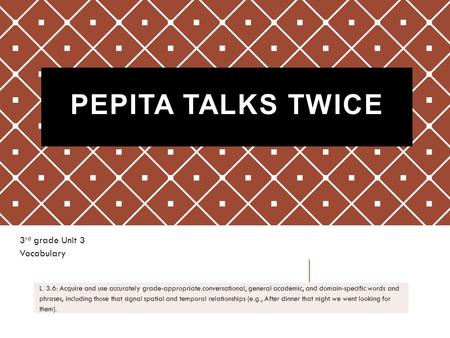 PEPITA TALKS TWICE 3 rd grade Unit 3 Vocabulary L. 3.6: Acquire and use accurately grade-appropriate conversational, general academic, and domain-specific.