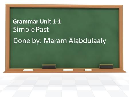 Grammar Unit 1-1 Simple Past Done by: Maram Alabdulaaly.