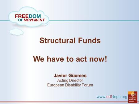 Www.edf-feph.org Structural Funds We have to act now! Javier Güemes Acting Director European Disability Forum.