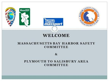 WELCOME MASSACHUSETTS BAY HARBOR SAFETY COMMITTEE & PLYMOUTH TO SALISBURY AREA COMMITTEE.