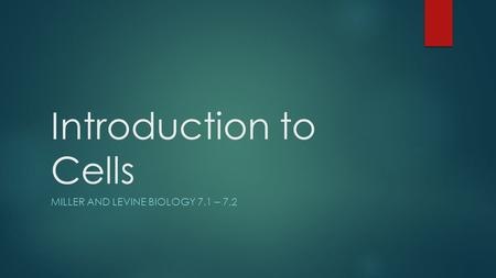 Introduction to Cells MILLER AND LEVINE BIOLOGY 7.1 – 7.2.