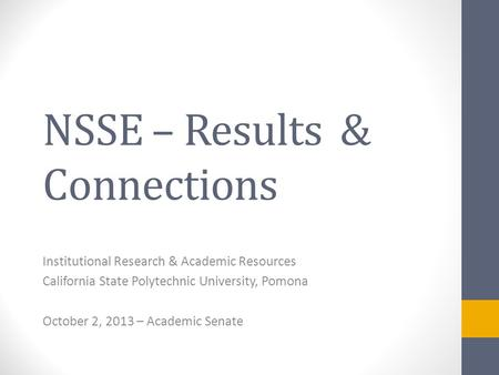 NSSE – Results & Connections Institutional Research & Academic Resources California State Polytechnic University, Pomona October 2, 2013 – Academic Senate.