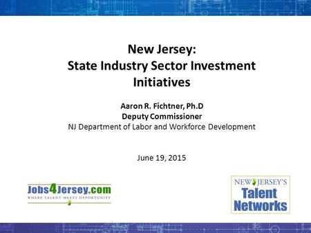 New Jersey: State Industry Sector Investment Initiatives Aaron R. Fichtner, Ph.D Deputy Commissioner NJ Department of Labor and Workforce Development June.