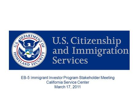 EB-5 Immigrant Investor Program Stakeholder Meeting California Service Center March 17, 2011.
