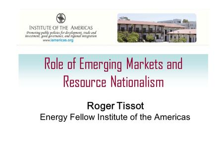 Role of Emerging Markets and Resource Nationalism Roger Tissot Energy Fellow Institute of the Americas.