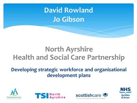 North Ayrshire Health and Social Care Partnership Developing strategic workforce and organisational development plans David Rowland Jo Gibson.