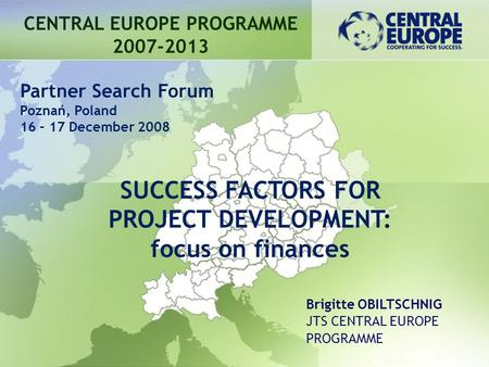 CENTRAL EUROPE PROGRAMME 2007-2013 SUCCESS FACTORS FOR PROJECT DEVELOPMENT: focus on finances Partner Search Forum Poznań, Poland 16 – 17 December 2008.