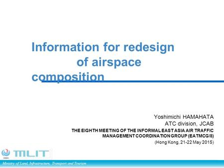 Ministry of Land, Infrastructure, Transport and Tourism Information for redesign of airspace composition Yoshimichi HAMAHATA ATC division, JCAB THE EIGHTH.