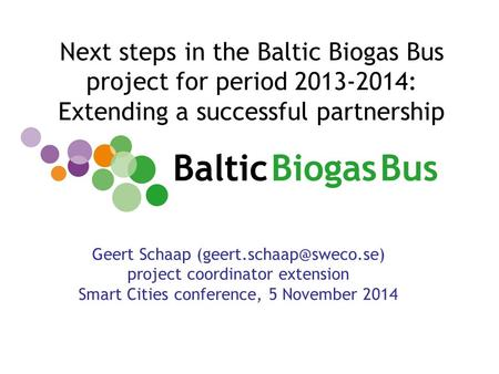 Next steps in the Baltic Biogas Bus project for period 2013-2014: Extending a successful partnership Geert Schaap