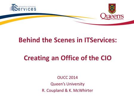 Behind the Scenes in ITServices: Creating an Office of the CIO OUCC 2014 Queen's University R. Coupland & K. McWhirter.