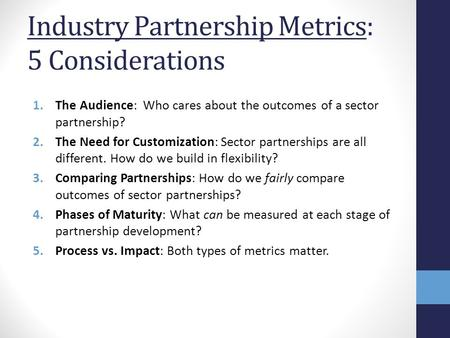 Industry Partnership Metrics: 5 Considerations 1.The Audience: Who cares about the outcomes of a sector partnership? 2.The Need for Customization: Sector.